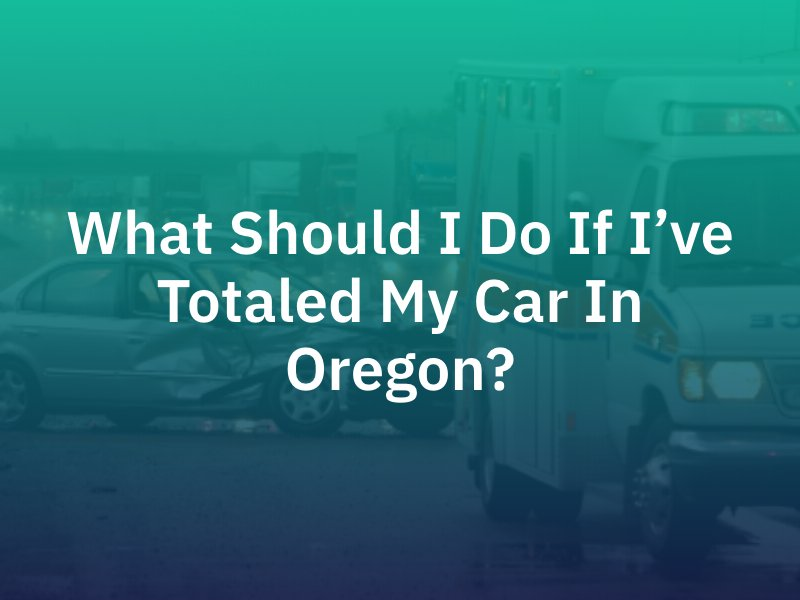 What Should I Do If I've Totaled My Car In Oregon?
