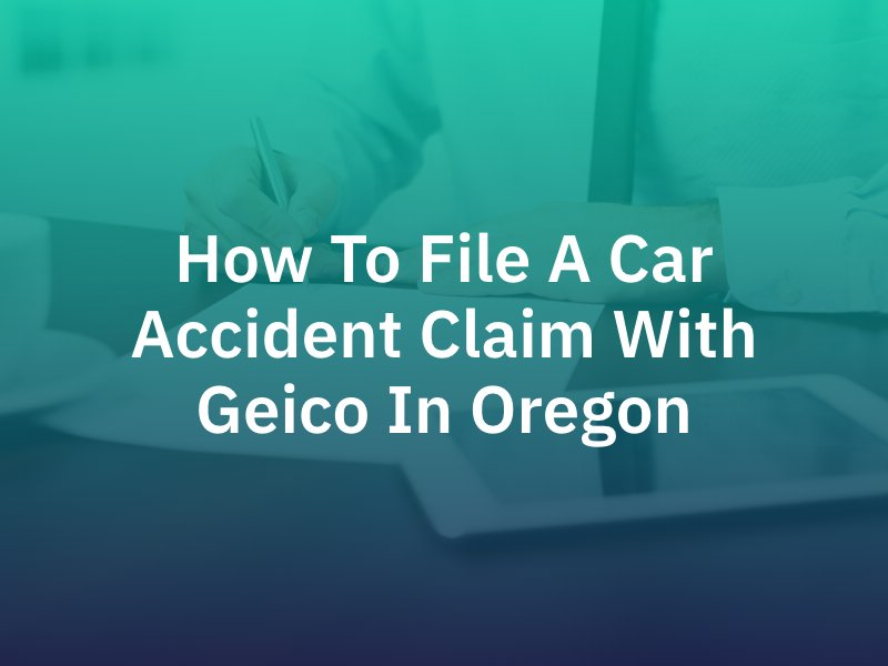 How To File A Car Accident Claim With Geico In Oregon