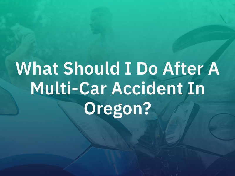 What Should I Do After A Multi-Car Accident In Oregon?