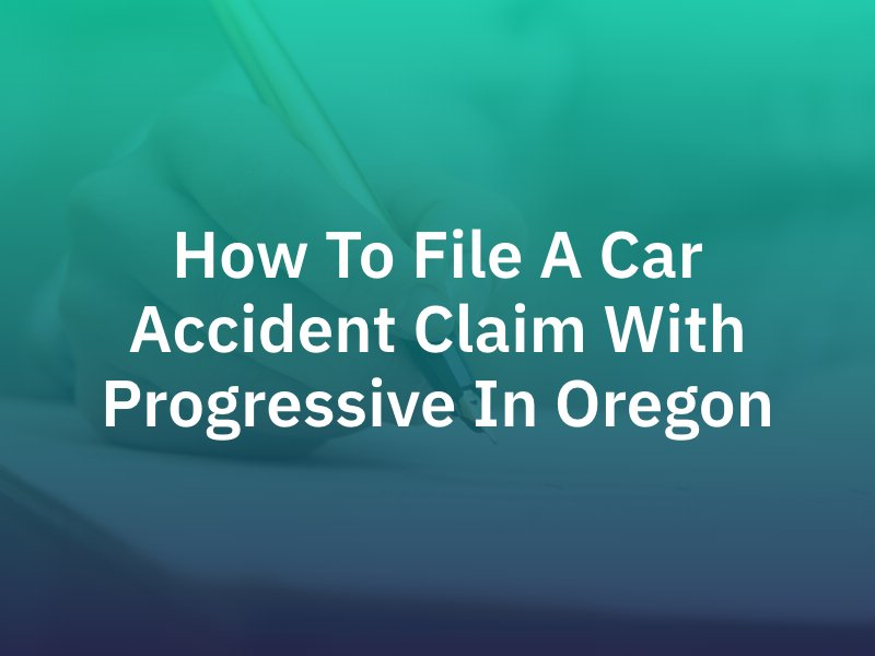 How To File A Car Accident Claim With Progressive In Oregon