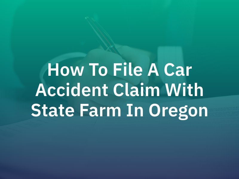 How To File A Car Accident Claim With State Farm In Oregon